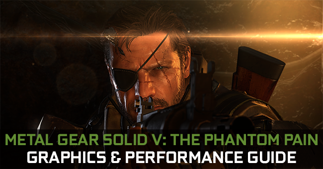 Metal Gear Solid V: The Phantom Pain GeForce.com Graphics & Performance Guide